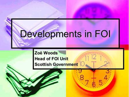 Developments in FOI Zoë Woods Head of FOI Unit Scottish Government.