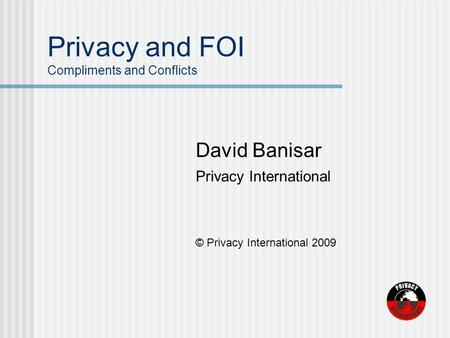 Privacy and FOI Compliments and Conflicts David Banisar Privacy International © Privacy International 2009.