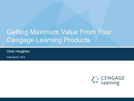 Getting Maximum Value From Your Cengage Learning Products Chris Houghton February 25, 2013.