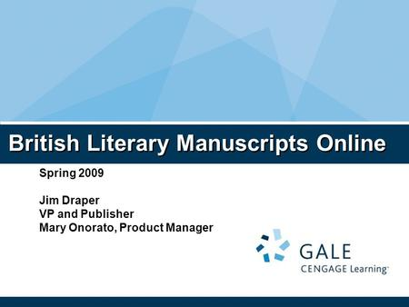 British Literary Manuscripts Online Spring 2009 Jim Draper VP and Publisher Mary Onorato, Product Manager.
