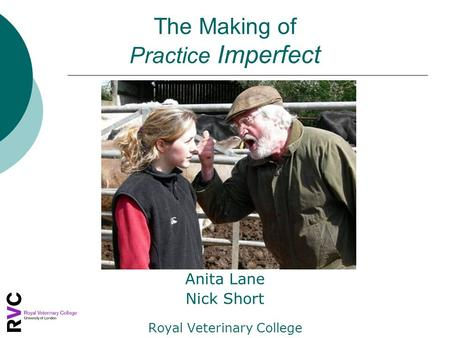 The Making of Practice Imperfect Anita Lane Nick Short Royal Veterinary College.