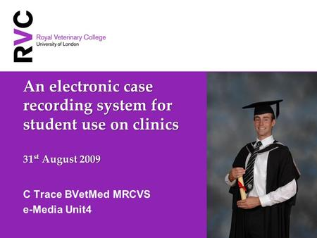 An electronic case recording system for student use on clinics 31 st August 2009 C Trace BVetMed MRCVS e-Media Unit4.