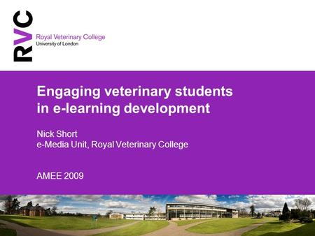 Engaging veterinary students in e-learning development Nick Short e-Media Unit, Royal Veterinary College AMEE 2009.