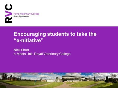Encouraging students to take the e-nitiative Nick Short e-Media Unit, Royal Veterinary College.