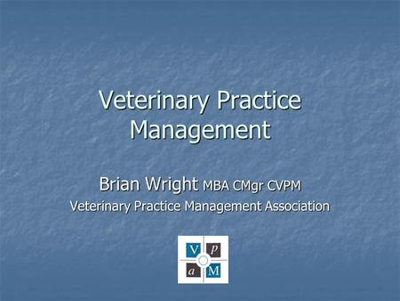 Veterinary Practice Management Brian Wright MBA CMgr CVPM Veterinary Practice Management Association.