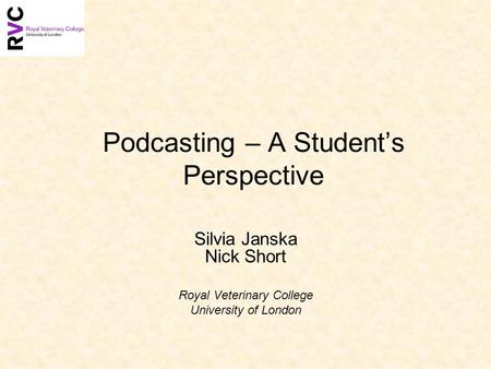 Podcasting – A Students Perspective Silvia Janska Nick Short Royal Veterinary College University of London.