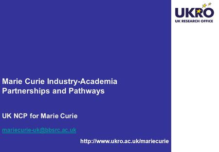 Marie Curie Industry-Academia Partnerships and Pathways UK NCP for Marie Curie mariecurie-uk@bbsrc.ac.uk http://www.ukro.ac.uk/mariecurie.