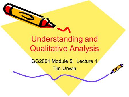Understanding and Qualitative Analysis GG2001 Module 5, Lecture 1 Tim Unwin.