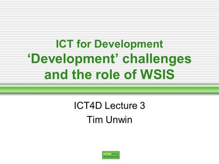 ICT for Development Development challenges and the role of WSIS ICT4D Lecture 3 Tim Unwin.