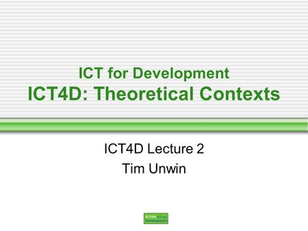ICT for Development ICT4D: Theoretical Contexts ICT4D Lecture 2 Tim Unwin.