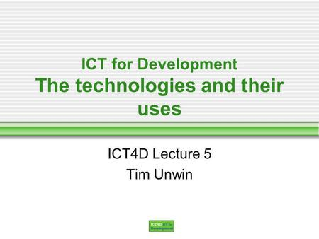ICT for Development The technologies and their uses ICT4D Lecture 5 Tim Unwin.