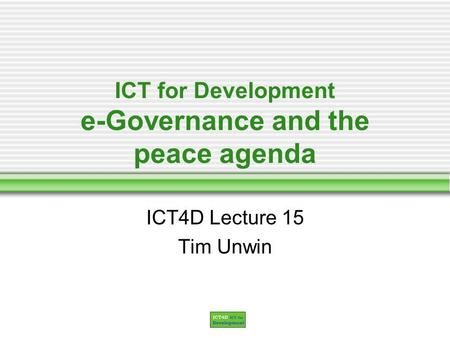 ICT for Development e-Governance and the peace agenda ICT4D Lecture 15 Tim Unwin.