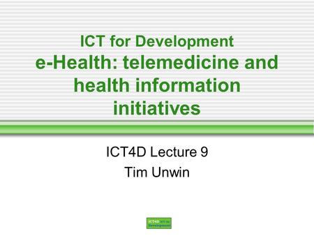 ICT for Development e-Health: telemedicine and health information initiatives ICT4D Lecture 9 Tim Unwin.