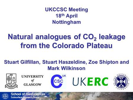 School of GeoSciences Subsurface Research Group UKCCSC Meeting 18 th April Nottingham Natural analogues of CO 2 leakage from the Colorado Plateau Stuart.