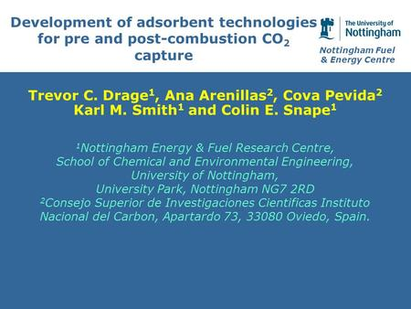 Nottingham Fuel & Energy Centre Development of adsorbent technologies for pre and post-combustion CO 2 capture Trevor C. Drage 1, Ana Arenillas 2, Cova.