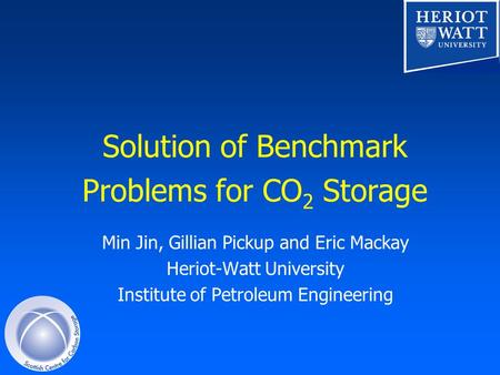 Solution of Benchmark Problems for CO 2 Storage Min Jin, Gillian Pickup and Eric Mackay Heriot-Watt University Institute of Petroleum Engineering.