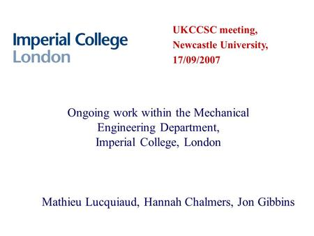 Ongoing work within the Mechanical Engineering Department, Imperial College, London Mathieu Lucquiaud, Hannah Chalmers, Jon Gibbins UKCCSC meeting, Newcastle.