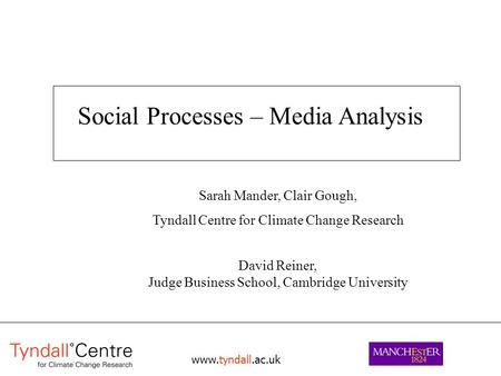 Www.tyndall.ac.uk Social Processes – Media Analysis Sarah Mander, Clair Gough, Tyndall Centre for Climate Change Research David Reiner, Judge Business.