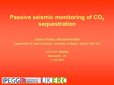 Passive seismic monitoring of CO 2 sequestration James Verdon, Michael Kendall Department of Earth Sciences, University of Bristol, Bristol, BS8 1RJ UKCCSC.