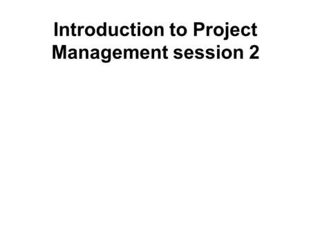 Introduction to Project Management session 2. What, Where, When, Whom and How – part 2 An Introduction to Project Management Session no 2.