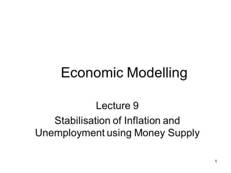 1 Economic Modelling Lecture 9 Stabilisation of Inflation and Unemployment using Money Supply.
