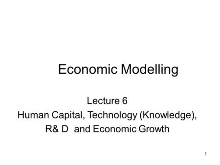 1 Economic Modelling Lecture 6 Human Capital, Technology (Knowledge), R& D and Economic Growth.
