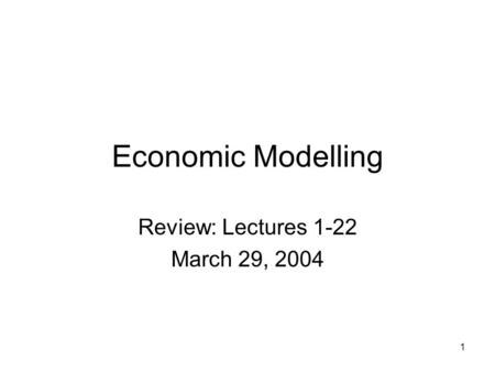 1 Economic Modelling Review: Lectures 1-22 March 29, 2004.