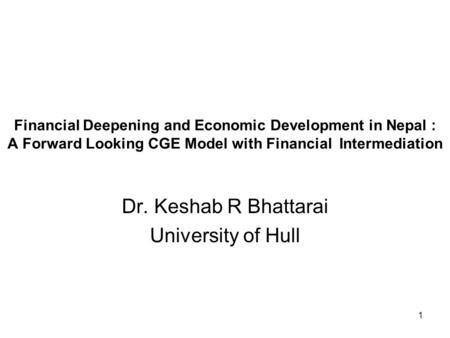 1 Financial Deepening and Economic Development in Nepal : A Forward Looking CGE Model with Financial Intermediation Dr. Keshab R Bhattarai University of.