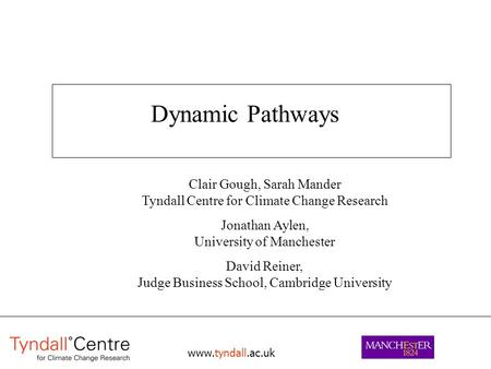 Www.tyndall.ac.uk Dynamic Pathways Clair Gough, Sarah Mander Tyndall Centre for Climate Change Research Jonathan Aylen, University of Manchester David.