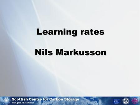 Scottish Centre for Carbon Storage www.geos.ed.ac.uk/sccs Learning rates Nils Markusson.