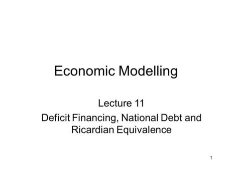 1 Economic Modelling Lecture 11 Deficit Financing, National Debt and Ricardian Equivalence.