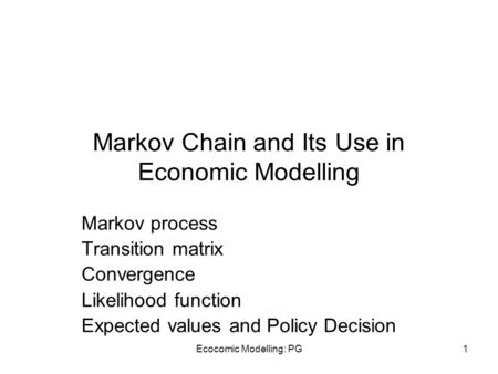Ecocomic Modelling: PG1 Markov Chain and Its Use in Economic Modelling Markov process Transition matrix Convergence Likelihood function Expected values.