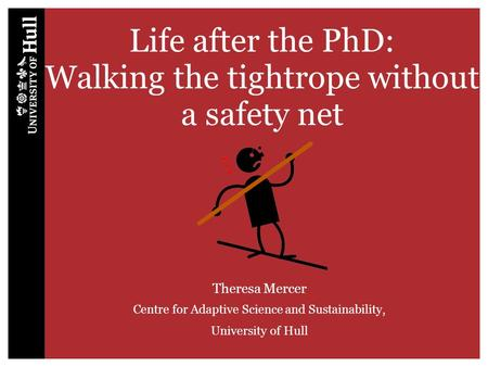 Life after the PhD: Walking the tightrope without a safety net Theresa Mercer Centre for Adaptive Science and Sustainability, University of Hull.