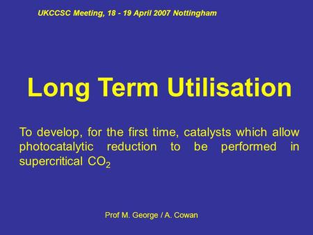 UKCCSC Meeting, 18 - 19 April 2007 Nottingham Long Term Utilisation To develop, for the first time, catalysts which allow photocatalytic reduction to be.