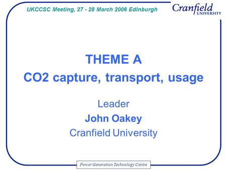 Power Generation Technology Centre THEME A CO2 capture, transport, usage Leader John Oakey Cranfield University UKCCSC Meeting, 27 - 28 March 2006 Edinburgh.