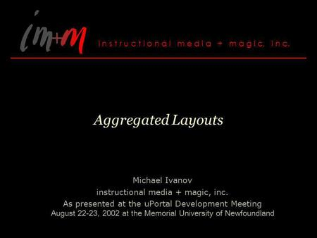 Aggregated Layouts Michael Ivanov instructional media + magic, inc. As presented at the uPortal Development Meeting August 22-23, 2002 at the Memorial.