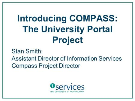 Introducing COMPASS: The University Portal Project Stan Smith: Assistant Director of Information Services Compass Project Director.