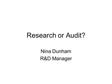 Research or Audit? Nina Dunham R&D Manager. Introduction What is Research? What is Audit? Why Research & Audit get confused? How the Trust processes research.