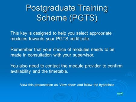 Postgraduate Training Scheme (PGTS) This key is designed to help you select appropriate modules towards your PGTS certificate. Remember that your choice.