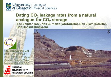 Dating CO 2 leakage rates from a natural analogue for CO 2 storage Zoe Shipton (GU), Neil Burnside (GU/SUERC), Rob Ellam (SUERC), Ben Dockrill (Chevron)