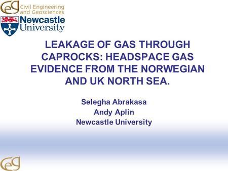 LEAKAGE OF GAS THROUGH CAPROCKS: HEADSPACE GAS EVIDENCE FROM THE NORWEGIAN AND UK NORTH SEA. Selegha Abrakasa Andy Aplin Newcastle University.