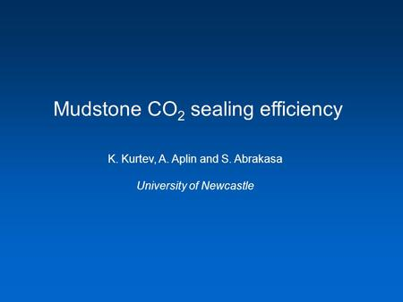 Mudstone CO 2 sealing efficiency K. Kurtev, A. Aplin and S. Abrakasa University of Newcastle.