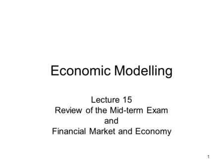 1 Economic Modelling Lecture 15 Review of the Mid-term Exam and Financial Market and Economy.