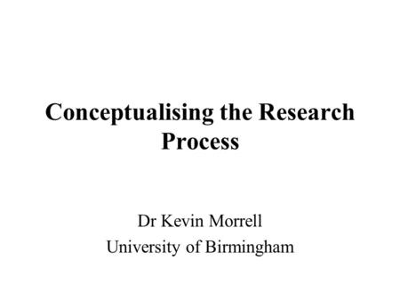 Conceptualising the Research Process Dr Kevin Morrell University of Birmingham.