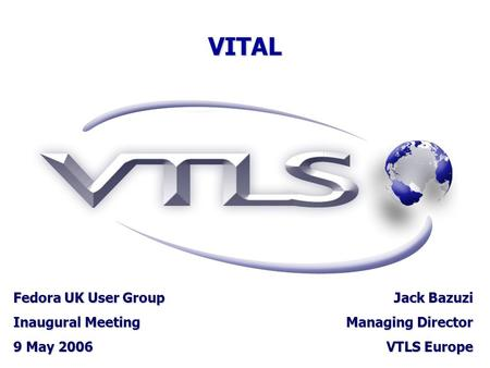 VITAL Fedora UK User Group Inaugural Meeting 9 May 2006 Jack Bazuzi Managing Director VTLS Europe.