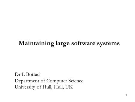 1 Maintaining large software systems Dr L Bottaci Department of Computer Science University of Hull, Hull, UK.