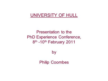 UNIVERSITY OF HULL Presentation to the PhD Experience Conference, 8 th -10 th February 2011 by Philip Coombes.