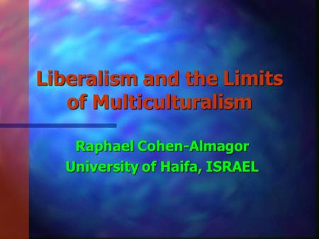 Liberalism and the Limits of Multiculturalism Raphael Cohen-Almagor University of Haifa, ISRAEL.