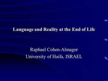 Language and Reality at the End of Life Raphael Cohen-Almagor University of Haifa, ISRAEL.