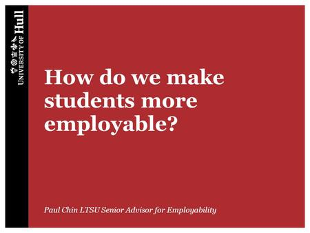 How do we make students more employable? Paul Chin LTSU Senior Advisor for Employability.